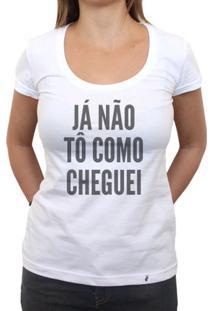 Já Não Tô Como Cheguei - Camiseta Clássica Feminina